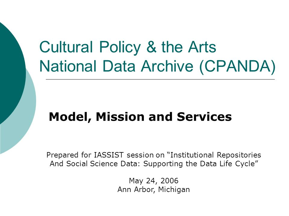 Cultural Policy & the Arts National Data Archive (CPANDA) Model, Mission and Services Prepared for IASSIST session on Institutional Repositories And Social Science Data: Supporting the Data Life Cycle May 24, 2006 Ann Arbor, Michigan