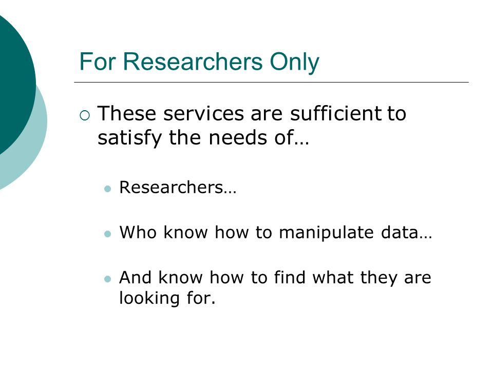 For Researchers Only  These services are sufficient to satisfy the needs of… Researchers… Who know how to manipulate data… And know how to find what they are looking for.