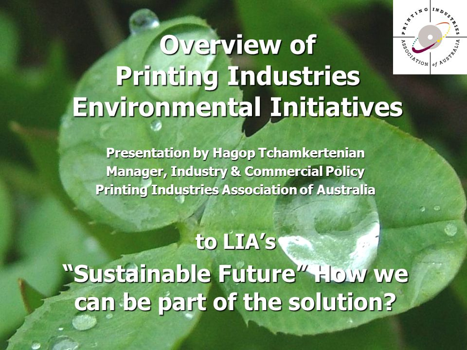 Overview of Printing Industries Environmental Initiatives Presentation by Hagop Tchamkertenian Manager, Industry & Commercial Policy Printing Industries Association of Australia to LIA's Sustainable Future How we can be part of the solution