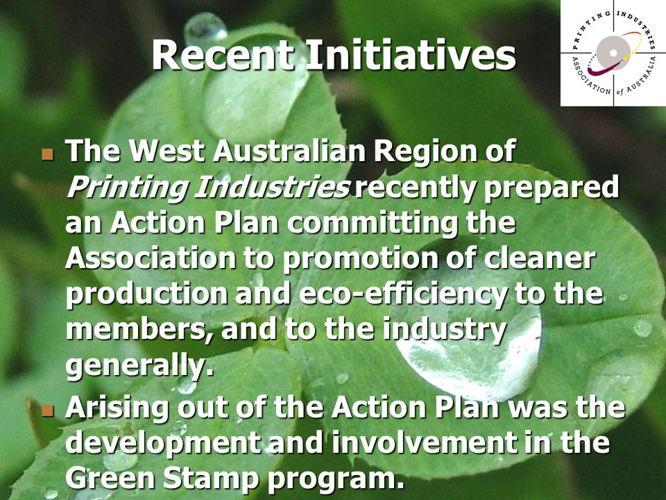 The West Australian Region of Printing Industries recently prepared an Action Plan committing the Association to promotion of cleaner production and eco-efficiency to the members, and to the industry generally.