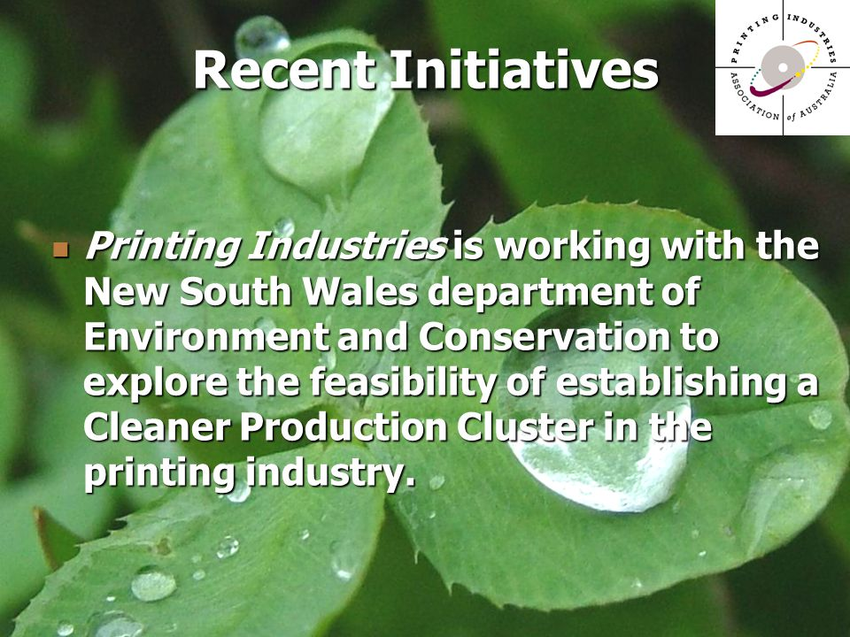Printing Industries is working with the New South Wales department of Environment and Conservation to explore the feasibility of establishing a Cleaner Production Cluster in the printing industry.