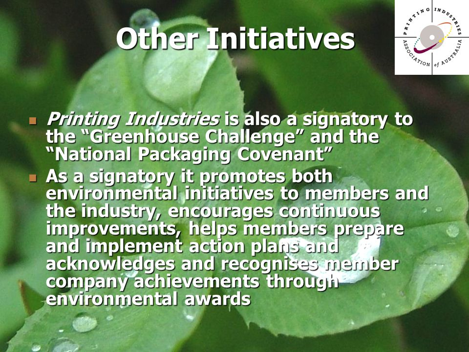 Other Initiatives Printing Industries is also a signatory to the Greenhouse Challenge and the National Packaging Covenant Printing Industries is also a signatory to the Greenhouse Challenge and the National Packaging Covenant As a signatory it promotes both environmental initiatives to members and the industry, encourages continuous improvements, helps members prepare and implement action plans and acknowledges and recognises member company achievements through environmental awards As a signatory it promotes both environmental initiatives to members and the industry, encourages continuous improvements, helps members prepare and implement action plans and acknowledges and recognises member company achievements through environmental awards