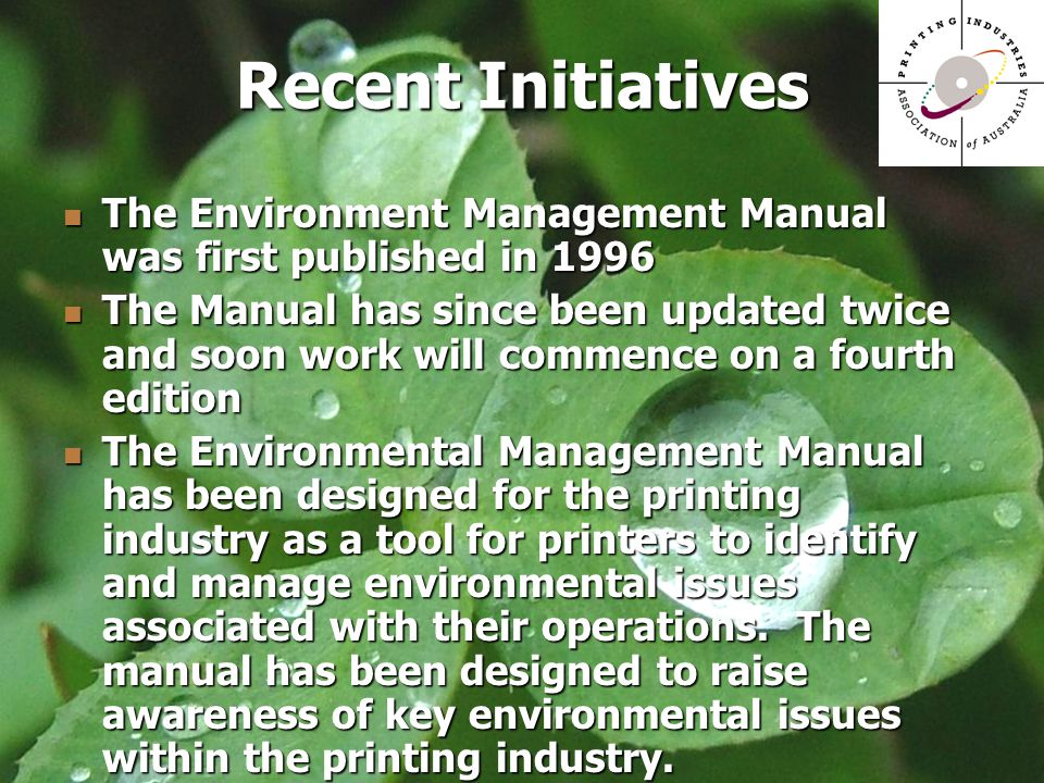 Recent Initiatives The Environment Management Manual was first published in 1996 The Environment Management Manual was first published in 1996 The Manual has since been updated twice and soon work will commence on a fourth edition The Manual has since been updated twice and soon work will commence on a fourth edition The Environmental Management Manual has been designed for the printing industry as a tool for printers to identify and manage environmental issues associated with their operations.