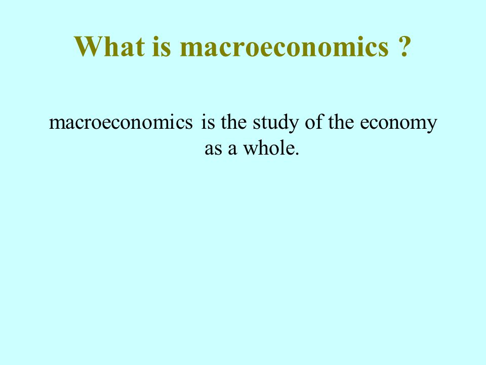 What is macroeconomics macroeconomics is the study of the economy as a whole.