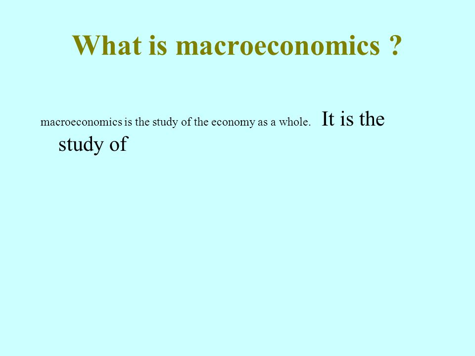 What is macroeconomics macroeconomics is the study of the economy as a whole. It is the study of