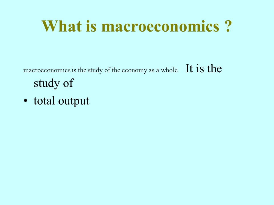 What is macroeconomics . macroeconomics is the study of the economy as a whole.