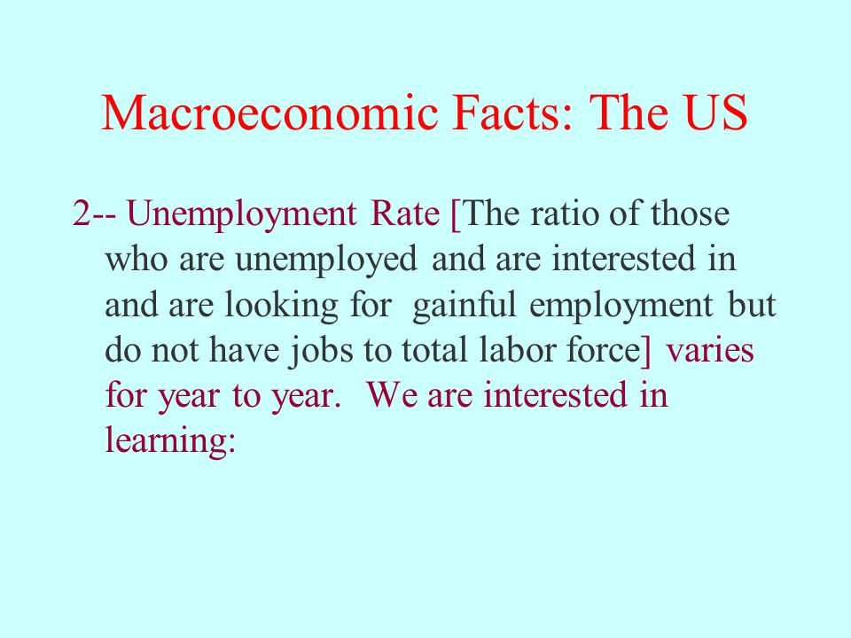 Macroeconomic Facts: The US 2-- Unemployment Rate [The ratio of those who are unemployed and are interested in and are looking for gainful employment but do not have jobs to total labor force] varies for year to year.