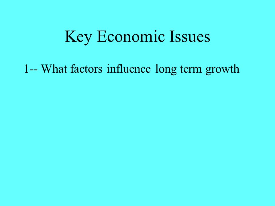 Key Economic Issues 1-- What factors influence long term growth