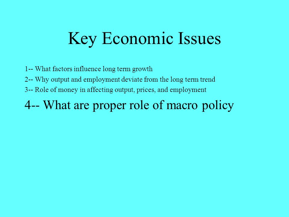 Key Economic Issues 1-- What factors influence long term growth 2-- Why output and employment deviate from the long term trend 3-- Role of money in affecting output, prices, and employment 4-- What are proper role of macro policy