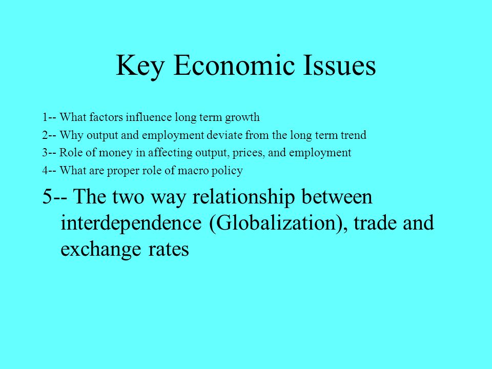 Key Economic Issues 1-- What factors influence long term growth 2-- Why output and employment deviate from the long term trend 3-- Role of money in affecting output, prices, and employment 4-- What are proper role of macro policy 5-- The two way relationship between interdependence (Globalization), trade and exchange rates