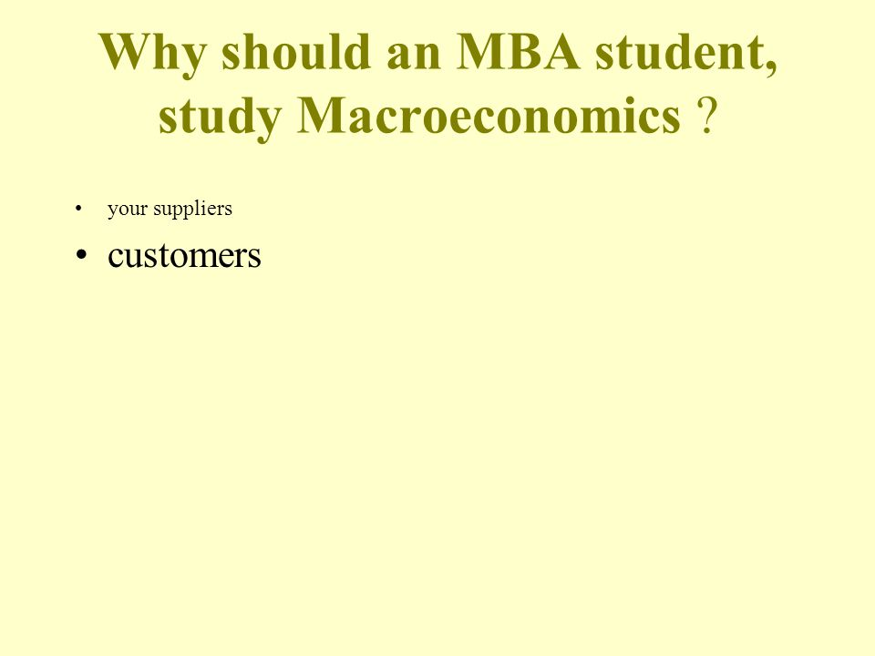 Why should an MBA student, study Macroeconomics your suppliers customers