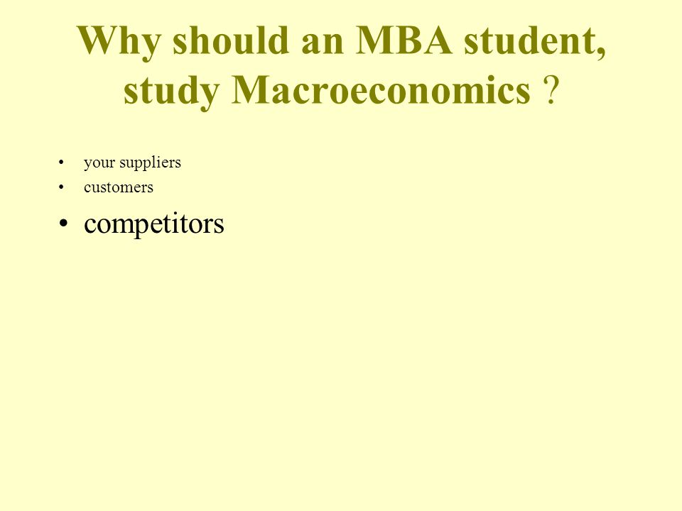 Why should an MBA student, study Macroeconomics your suppliers customers competitors