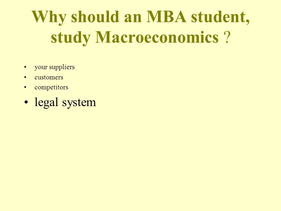 Why should an MBA student, study Macroeconomics your suppliers customers competitors legal system