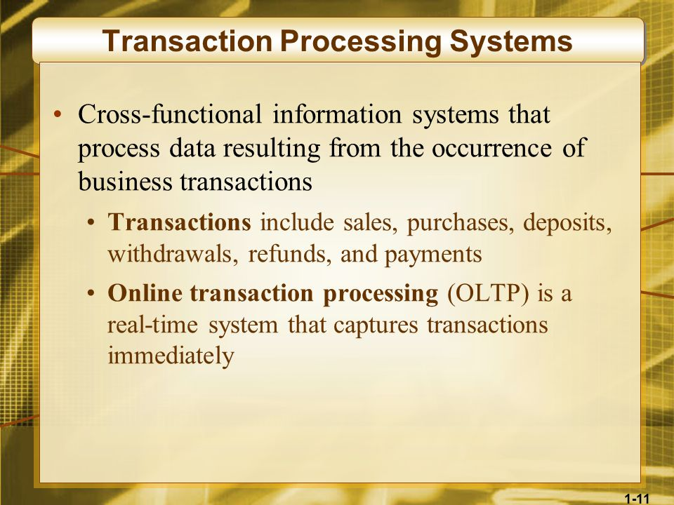 1-11 Transaction Processing Systems Cross-functional information systems that process data resulting from the occurrence of business transactions Transactions include sales, purchases, deposits, withdrawals, refunds, and payments Online transaction processing (OLTP) is a real-time system that captures transactions immediately