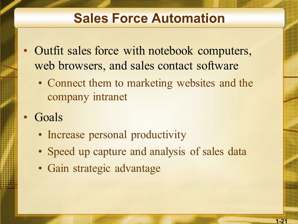 1-21 Sales Force Automation Outfit sales force with notebook computers, web browsers, and sales contact software Connect them to marketing websites and the company intranet Goals Increase personal productivity Speed up capture and analysis of sales data Gain strategic advantage