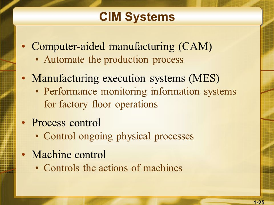 1-25 CIM Systems Computer-aided manufacturing (CAM) Automate the production process Manufacturing execution systems (MES) Performance monitoring information systems for factory floor operations Process control Control ongoing physical processes Machine control Controls the actions of machines