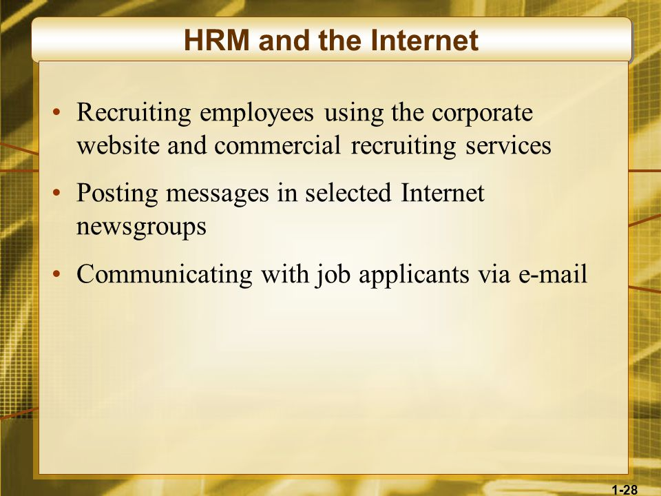 1-28 HRM and the Internet Recruiting employees using the corporate website and commercial recruiting services Posting messages in selected Internet newsgroups Communicating with job applicants via