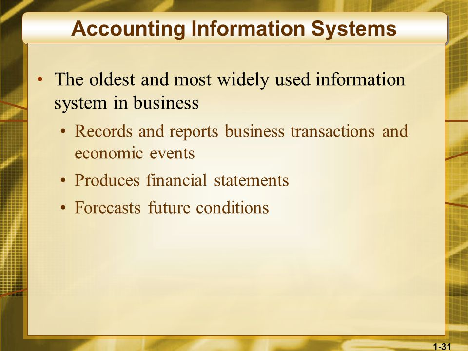 1-31 Accounting Information Systems The oldest and most widely used information system in business Records and reports business transactions and economic events Produces financial statements Forecasts future conditions