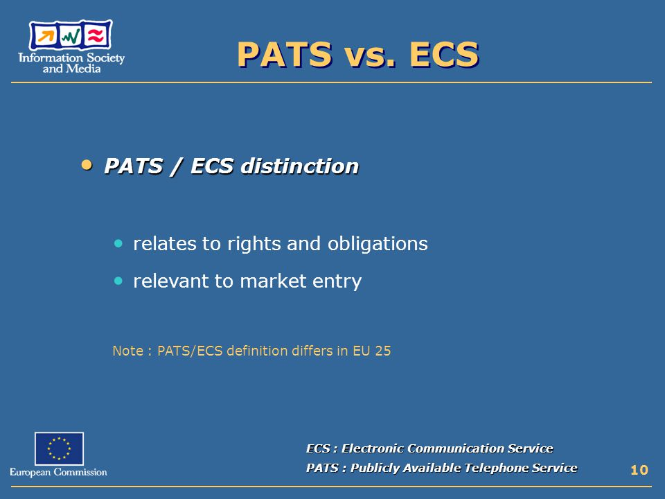 10 PATS / ECS distinction PATS / ECS distinction relates to rights and obligations relevant to market entry Note : PATS/ECS definition differs in EU 25 ECS : Electronic Communication Service PATS : Publicly Available Telephone Service PATS vs.