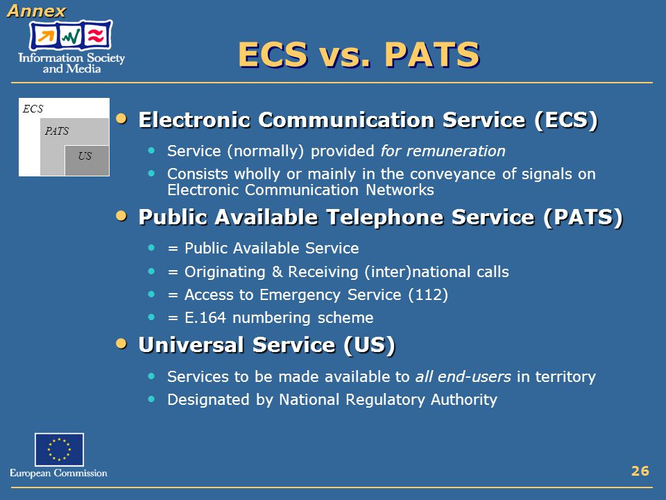 26 ECS PATS US Electronic Communication Service (ECS) Electronic Communication Service (ECS) Service (normally) provided for remuneration Consists wholly or mainly in the conveyance of signals on Electronic Communication Networks Public Available Telephone Service (PATS) Public Available Telephone Service (PATS) = Public Available Service = Originating & Receiving (inter)national calls = Access to Emergency Service (112) = E.164 numbering scheme Universal Service (US) Universal Service (US) Services to be made available to all end-users in territory Designated by National Regulatory Authority Annex ECS vs.