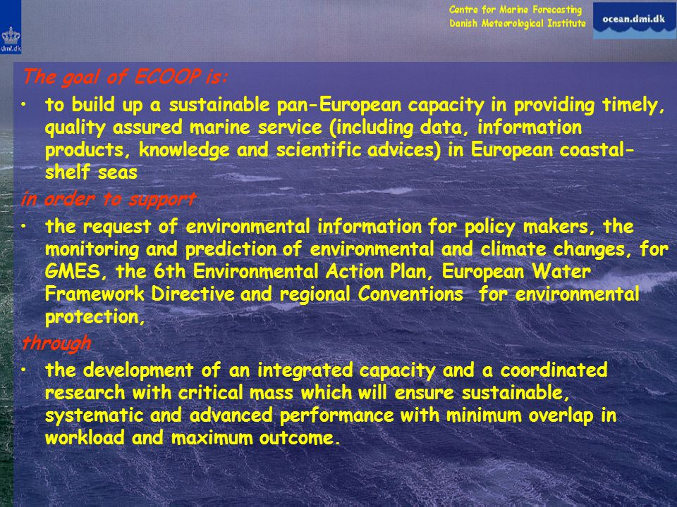 The goal of ECOOP is: to build up a sustainable pan-European capacity in providing timely, quality assured marine service (including data, information products, knowledge and scientific advices) in European coastal- shelf seas in order to support the request of environmental information for policy makers, the monitoring and prediction of environmental and climate changes, for GMES, the 6th Environmental Action Plan, European Water Framework Directive and regional Conventions for environmental protection, through the development of an integrated capacity and a coordinated research with critical mass which will ensure sustainable, systematic and advanced performance with minimum overlap in workload and maximum outcome.