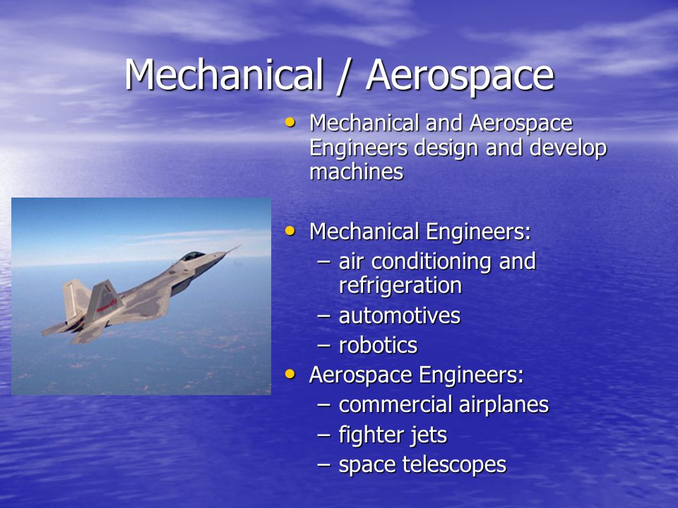 Mechanical / Aerospace Mechanical and Aerospace Engineers design and develop machines Mechanical and Aerospace Engineers design and develop machines Mechanical Engineers: Mechanical Engineers: –air conditioning and refrigeration –automotives –robotics Aerospace Engineers: Aerospace Engineers: –commercial airplanes –fighter jets –space telescopes
