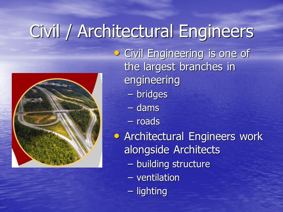 Civil / Architectural Engineers Civil Engineering is one of the largest branches in engineering Civil Engineering is one of the largest branches in engineering –bridges –dams –roads Architectural Engineers work alongside Architects Architectural Engineers work alongside Architects –building structure –ventilation –lighting