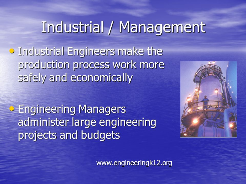 Industrial / Management Industrial Engineers make the production process work more safely and economically Industrial Engineers make the production process work more safely and economically Engineering Managers administer large engineering projects and budgets Engineering Managers administer large engineering projects and budgets