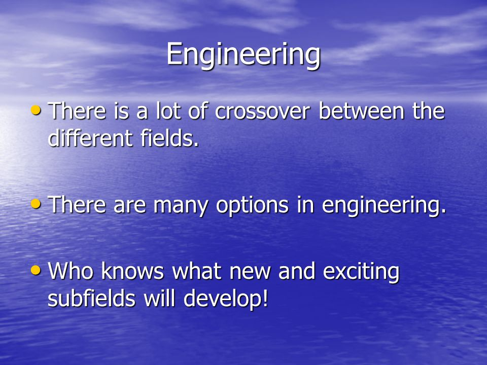Engineering There is a lot of crossover between the different fields.