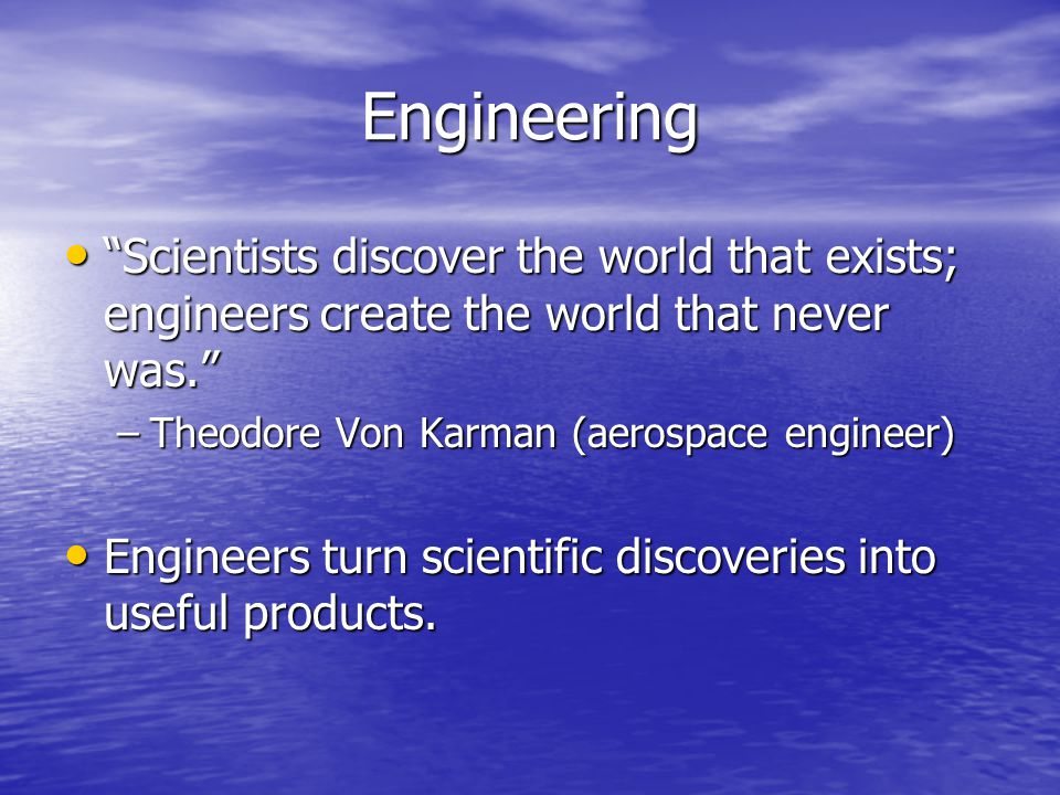 Engineering Scientists discover the world that exists; engineers create the world that never was. Scientists discover the world that exists; engineers create the world that never was. –Theodore Von Karman (aerospace engineer) Engineers turn scientific discoveries into useful products.