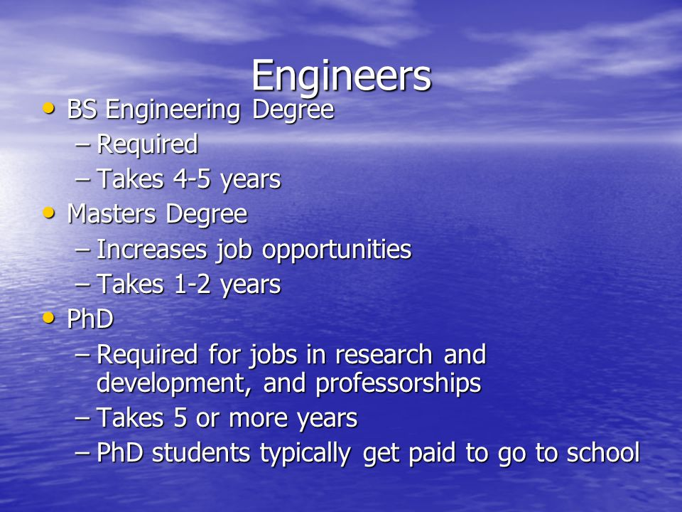 Engineers BS Engineering Degree BS Engineering Degree –Required –Takes 4-5 years Masters Degree Masters Degree –Increases job opportunities –Takes 1-2 years PhD PhD –Required for jobs in research and development, and professorships –Takes 5 or more years –PhD students typically get paid to go to school