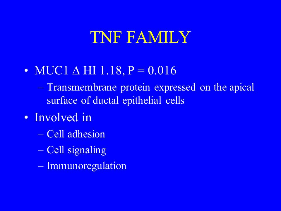 TNF FAMILY MUC1  HI 1.18, P = 0.016 –Transmembrane protein expressed on the apical surface of ductal epithelial cells Involved in –Cell adhesion –Cell signaling –Immunoregulation