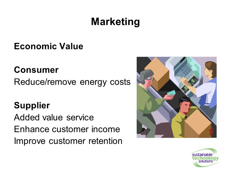 Marketing Economic Value Consumer Reduce/remove energy costs Supplier Added value service Enhance customer income Improve customer retention