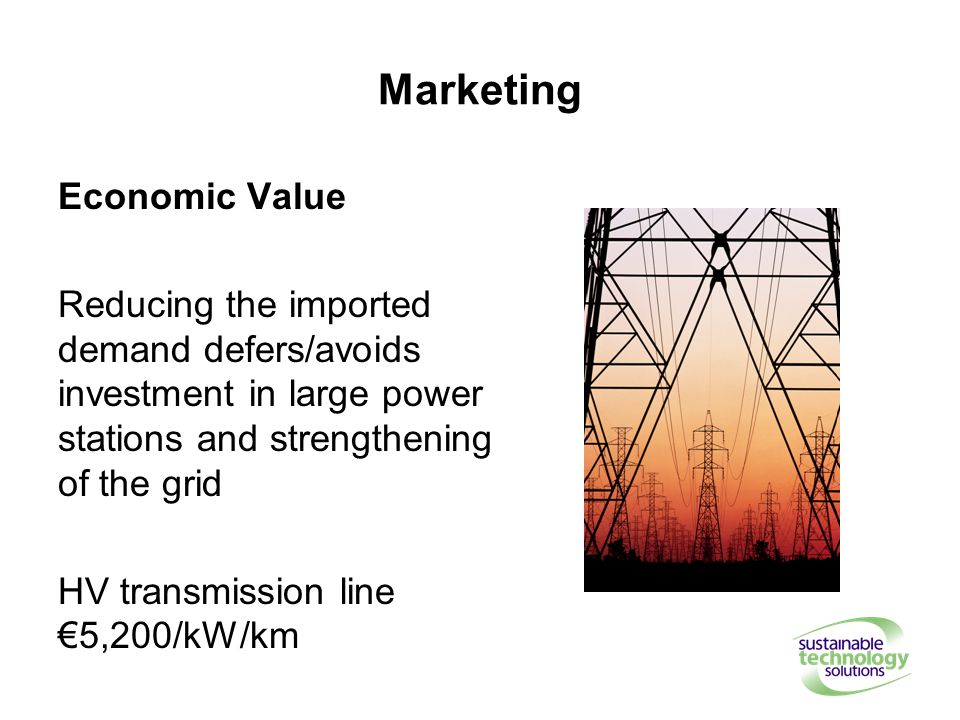 Marketing Economic Value Reducing the imported demand defers/avoids investment in large power stations and strengthening of the grid HV transmission line €5,200/kW/km
