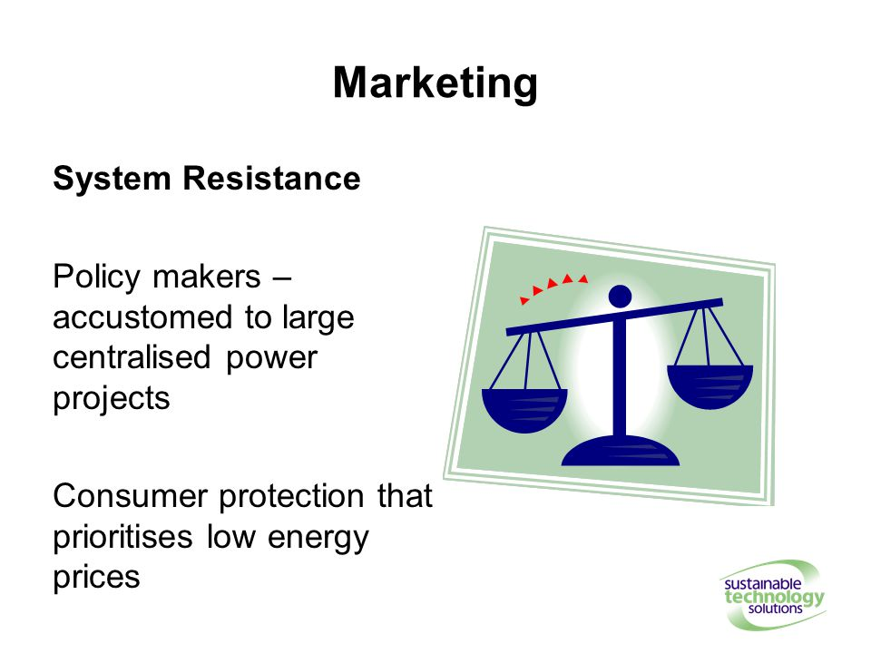 Marketing System Resistance Policy makers – accustomed to large centralised power projects Consumer protection that prioritises low energy prices