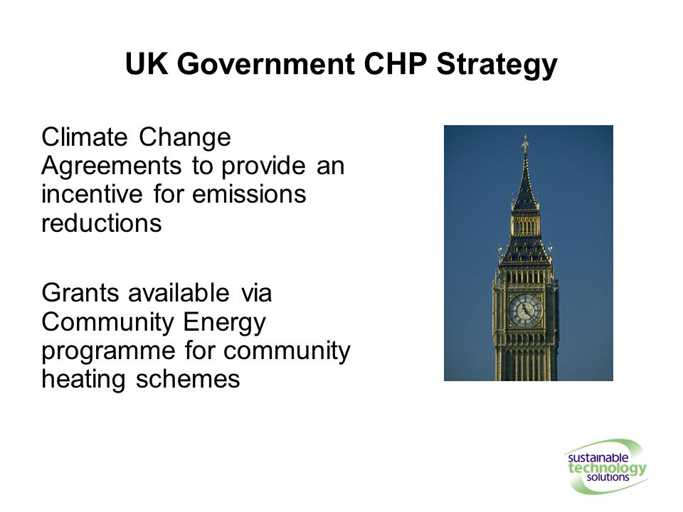 UK Government CHP Strategy Climate Change Agreements to provide an incentive for emissions reductions Grants available via Community Energy programme for community heating schemes