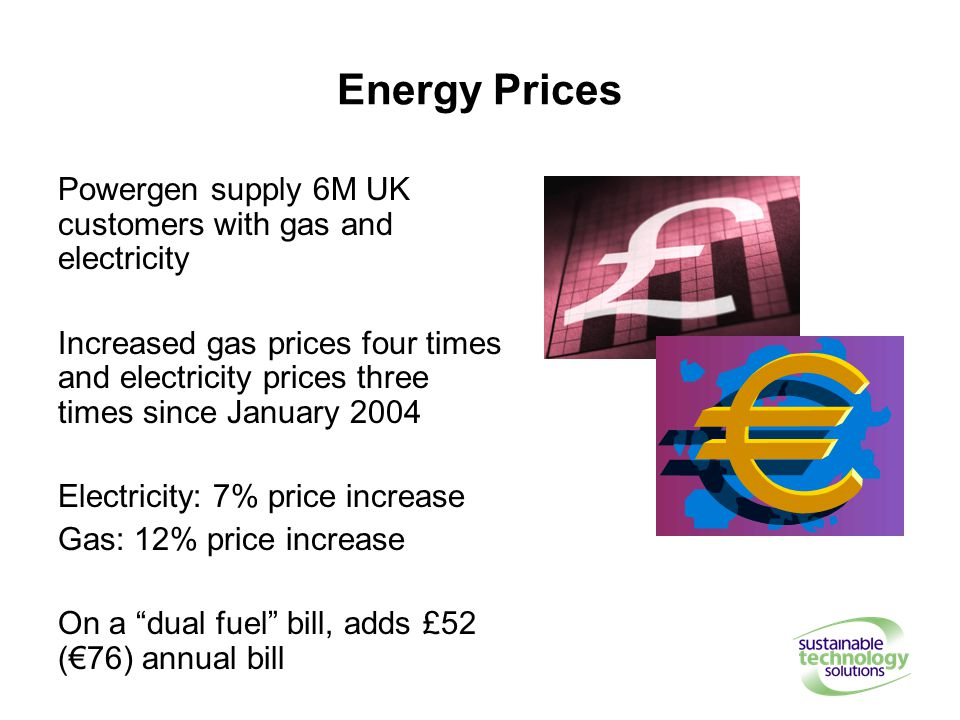 Energy Prices Powergen supply 6M UK customers with gas and electricity Increased gas prices four times and electricity prices three times since January 2004 Electricity: 7% price increase Gas: 12% price increase On a dual fuel bill, adds £52 (€76) annual bill