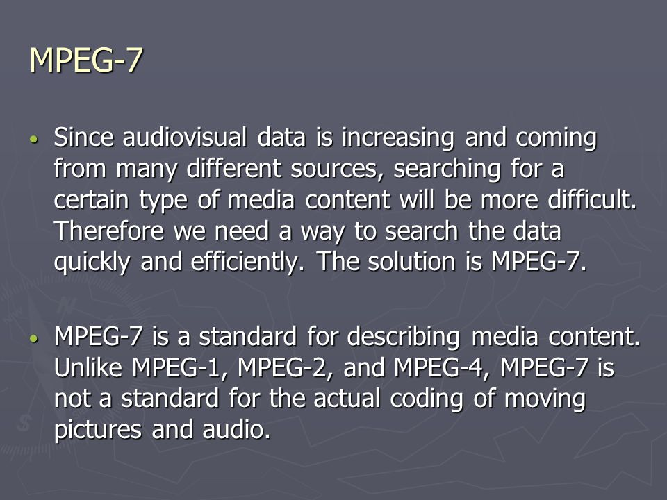MPEG-7 Since audiovisual data is increasing and coming from many different sources, searching for a certain type of media content will be more difficult.