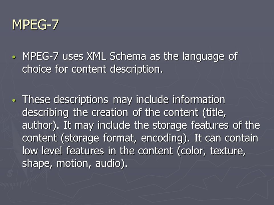 MPEG-7 MPEG-7 uses XML Schema as the language of choice for content description.
