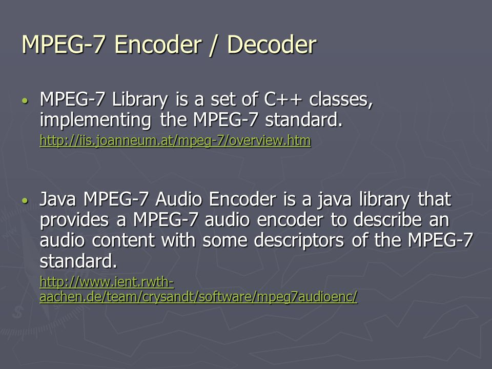 MPEG-7 Encoder / Decoder MPEG-7 Library is a set of C++ classes, implementing the MPEG-7 standard.