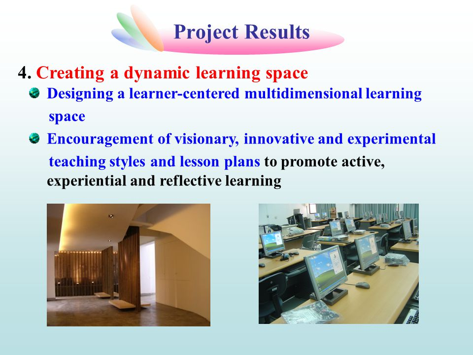 Project Results Designing a learner-centered multidimensional learning space Encouragement of visionary, innovative and experimental teaching styles and lesson plans to promote active, experiential and reflective learning 4.