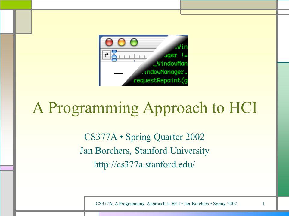 CS377A: A Programming Approach to HCI Jan Borchers Spring 20021 A Programming Approach to HCI CS377A Spring Quarter 2002 Jan Borchers, Stanford University http://cs377a.stanford.edu/