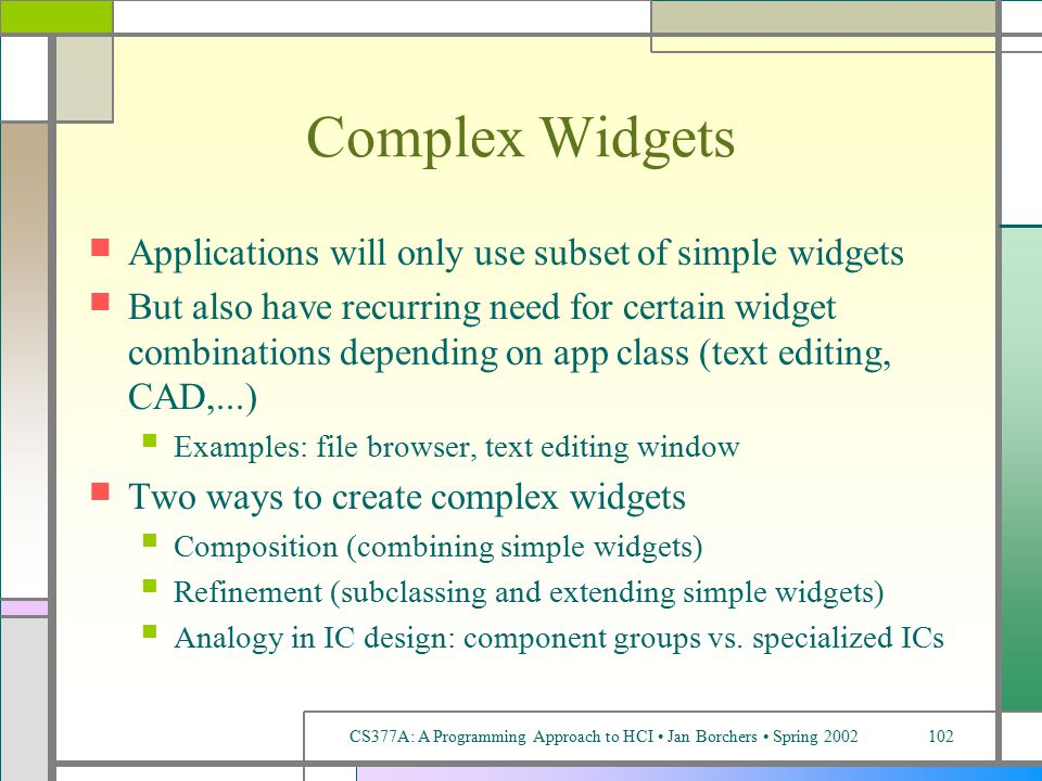 CS377A: A Programming Approach to HCI Jan Borchers Spring 2002102 Complex Widgets Applications will only use subset of simple widgets But also have recurring need for certain widget combinations depending on app class (text editing, CAD,...) Examples: file browser, text editing window Two ways to create complex widgets Composition (combining simple widgets) Refinement (subclassing and extending simple widgets) Analogy in IC design: component groups vs.