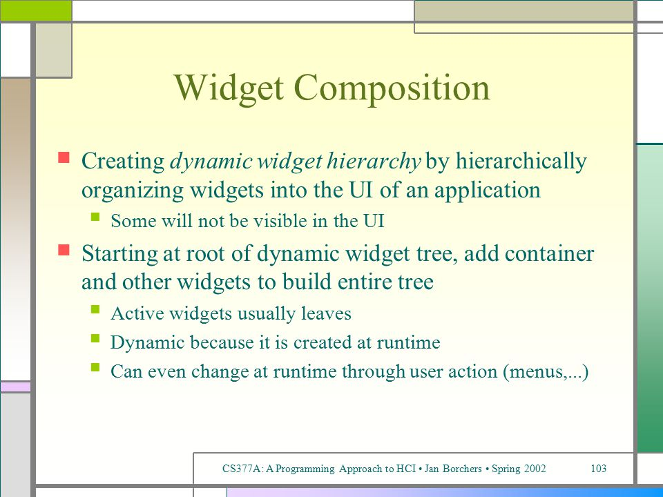 CS377A: A Programming Approach to HCI Jan Borchers Spring 2002103 Widget Composition Creating dynamic widget hierarchy by hierarchically organizing widgets into the UI of an application Some will not be visible in the UI Starting at root of dynamic widget tree, add container and other widgets to build entire tree Active widgets usually leaves Dynamic because it is created at runtime Can even change at runtime through user action (menus,...)