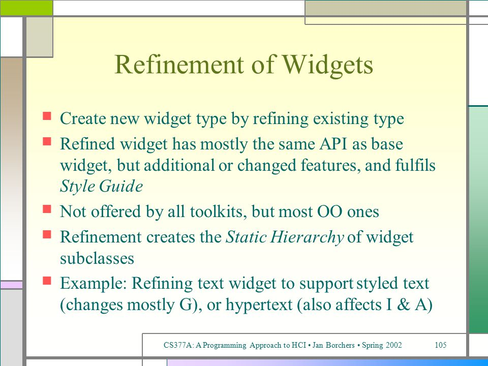 CS377A: A Programming Approach to HCI Jan Borchers Spring 2002105 Refinement of Widgets Create new widget type by refining existing type Refined widget has mostly the same API as base widget, but additional or changed features, and fulfils Style Guide Not offered by all toolkits, but most OO ones Refinement creates the Static Hierarchy of widget subclasses Example: Refining text widget to support styled text (changes mostly G), or hypertext (also affects I & A)