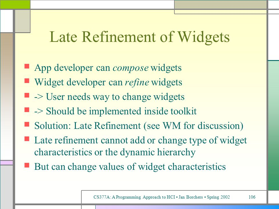CS377A: A Programming Approach to HCI Jan Borchers Spring 2002106 Late Refinement of Widgets App developer can compose widgets Widget developer can refine widgets -> User needs way to change widgets -> Should be implemented inside toolkit Solution: Late Refinement (see WM for discussion) Late refinement cannot add or change type of widget characteristics or the dynamic hierarchy But can change values of widget characteristics
