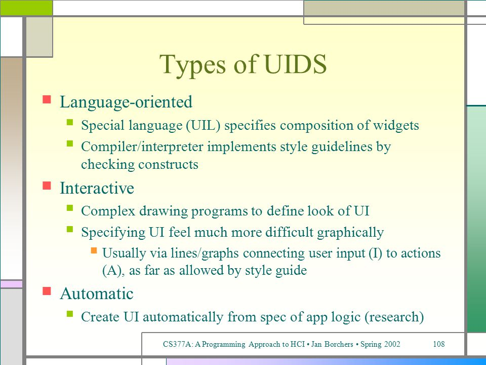 CS377A: A Programming Approach to HCI Jan Borchers Spring 2002108 Types of UIDS Language-oriented Special language (UIL) specifies composition of widgets Compiler/interpreter implements style guidelines by checking constructs Interactive Complex drawing programs to define look of UI Specifying UI feel much more difficult graphically Usually via lines/graphs connecting user input (I) to actions (A), as far as allowed by style guide Automatic Create UI automatically from spec of app logic (research)
