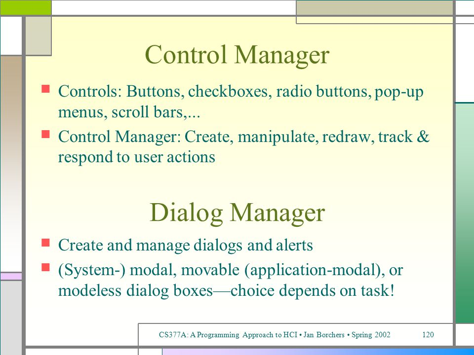 CS377A: A Programming Approach to HCI Jan Borchers Spring 2002120 Control Manager Controls: Buttons, checkboxes, radio buttons, pop-up menus, scroll bars,...