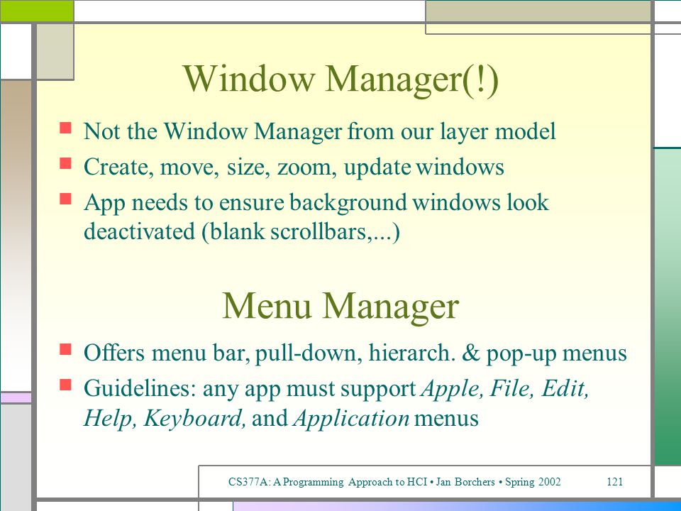 CS377A: A Programming Approach to HCI Jan Borchers Spring 2002121 Window Manager(!) Not the Window Manager from our layer model Create, move, size, zoom, update windows App needs to ensure background windows look deactivated (blank scrollbars,...) Menu Manager Offers menu bar, pull-down, hierarch.