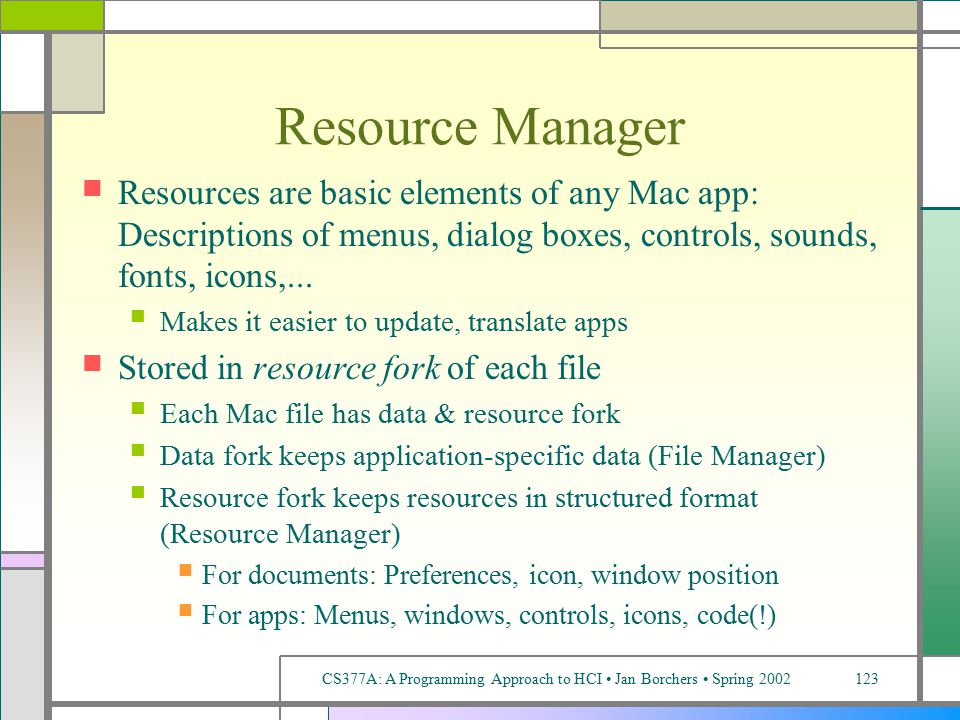 CS377A: A Programming Approach to HCI Jan Borchers Spring 2002123 Resource Manager Resources are basic elements of any Mac app: Descriptions of menus, dialog boxes, controls, sounds, fonts, icons,...